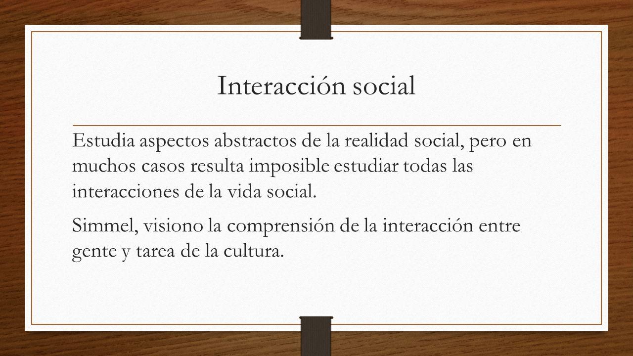 Interacción social Estudia aspectos abstractos de la realidad social, pero en muchos casos resulta imposible estudiar todas las interacciones de la vida social.