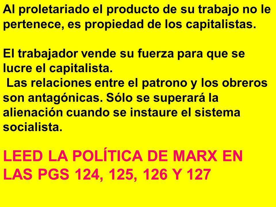 Al proletariado el producto de su trabajo no le pertenece, es propiedad de los capitalistas.