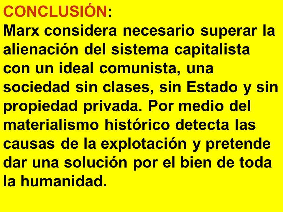 CONCLUSIÓN: Marx considera necesario superar la alienación del sistema capitalista con un ideal comunista, una sociedad sin clases, sin Estado y sin propiedad privada.