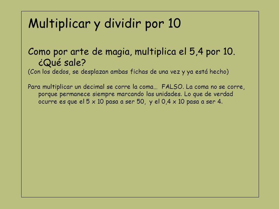 Multiplicar y dividir por 10 Como por arte de magia, multiplica el 5,4 por 10. ¿Qué sale? (Con los dedos, se desplazan ambas fichas de una vez y ya es