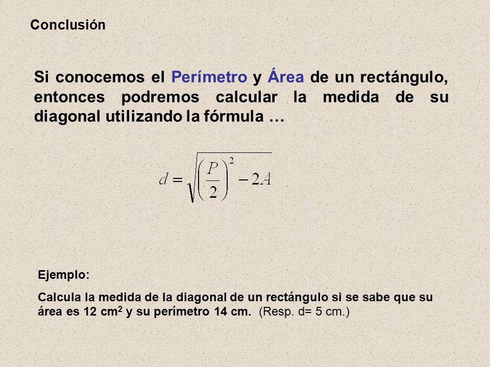 Conclusión Si conocemos el Perímetro y Área de un rectángulo, entonces podremos calcular la medida de su diagonal utilizando la fórmula … Ejemplo: Calcula la medida de la diagonal de un rectángulo si se sabe que su área es 12 cm 2 y su perímetro 14 cm.