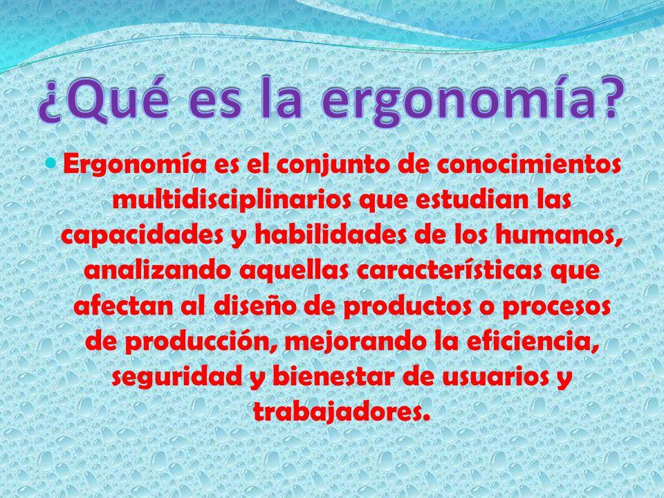 Ergonomía es el conjunto de conocimientos multidisciplinarios que estudian las capacidades y habilidades de los humanos, analizando aquellas caracterí