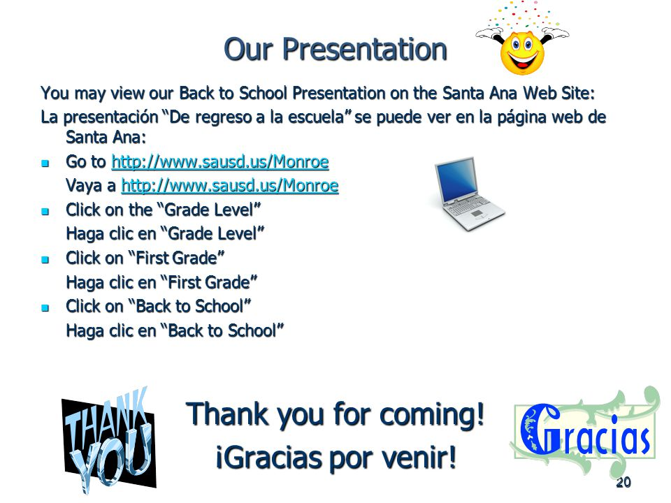 20 Our Presentation You may view our Back to School Presentation on the Santa Ana Web Site: La presentación De regreso a la escuela se puede ver en la página web de Santa Ana: Go to   Go to   Vaya a     Click on the Grade Level Click on the Grade Level Haga clic en Grade Level Click on First Grade Click on First Grade Haga clic en First Grade Click on Back to School Click on Back to School Haga clic en Back to School Thank you for coming.