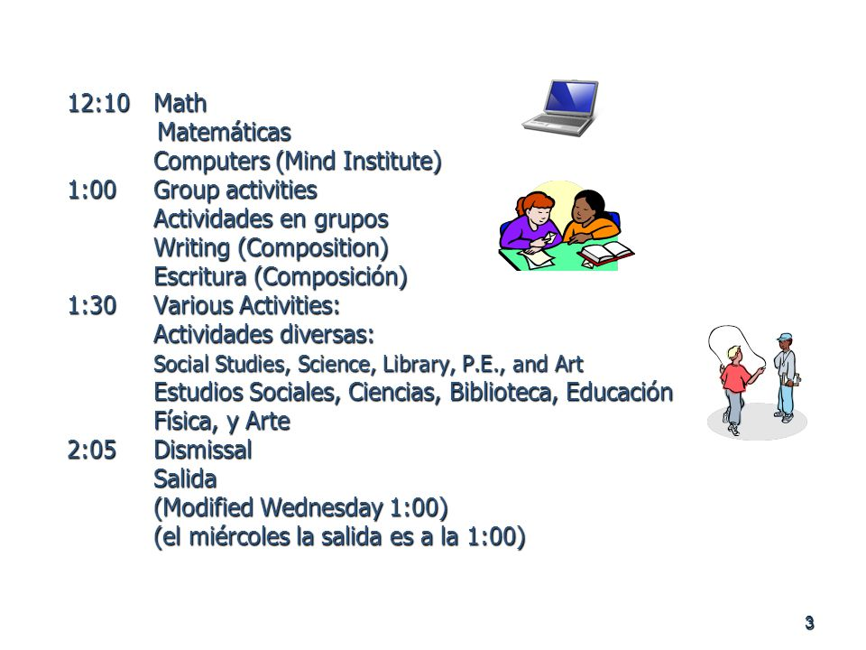 3 12:10Math Matemáticas Computers (Mind Institute) 1:00Group activities Actividades en grupos Writing (Composition) Escritura (Composición) 1:30Various Activities: Actividades diversas: Social Studies, Science, Library, P.E., and Art Estudios Sociales, Ciencias, Biblioteca, Educación Física, y Arte 2:05Dismissal Salida (Modified Wednesday 1:00) (el miércoles la salida es a la 1:00)