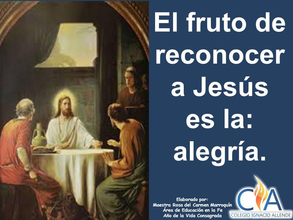 Elaborado por: Maestra Rosa del Carmen Marroquín Área de Educación en la Fe Año de la Vida Consagrada El fruto de reconocer a Jesús es la: alegría.