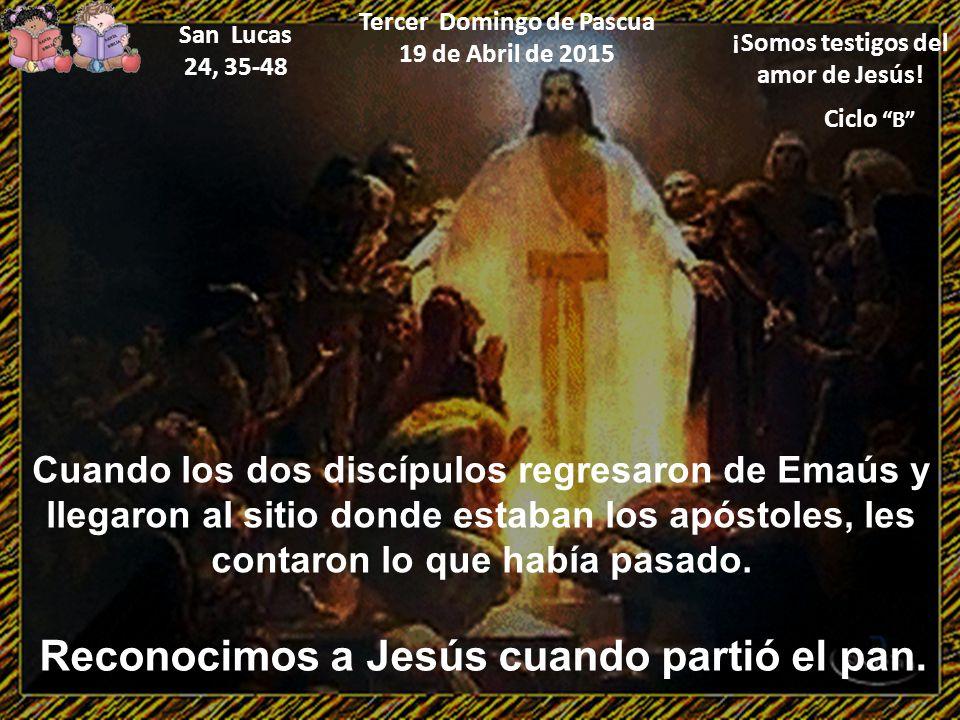 """Ciclo """"B"""" Tercer Domingo de Pascua 19 de Abril de 2015 ¡Somos testigos del amor de Jesús! San Lucas 24, 35-48 Cuando los dos discípulos regresaron de"""
