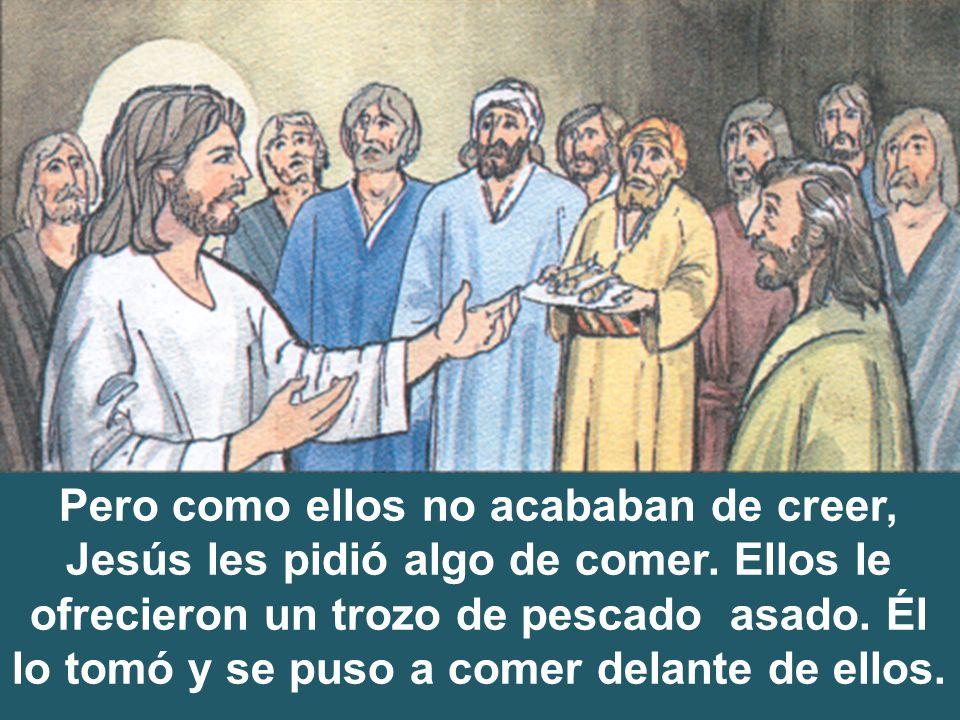 Pero como ellos no acababan de creer, Jesús les pidió algo de comer. Ellos le ofrecieron un trozo de pescado asado. Él lo tomó y se puso a comer delan