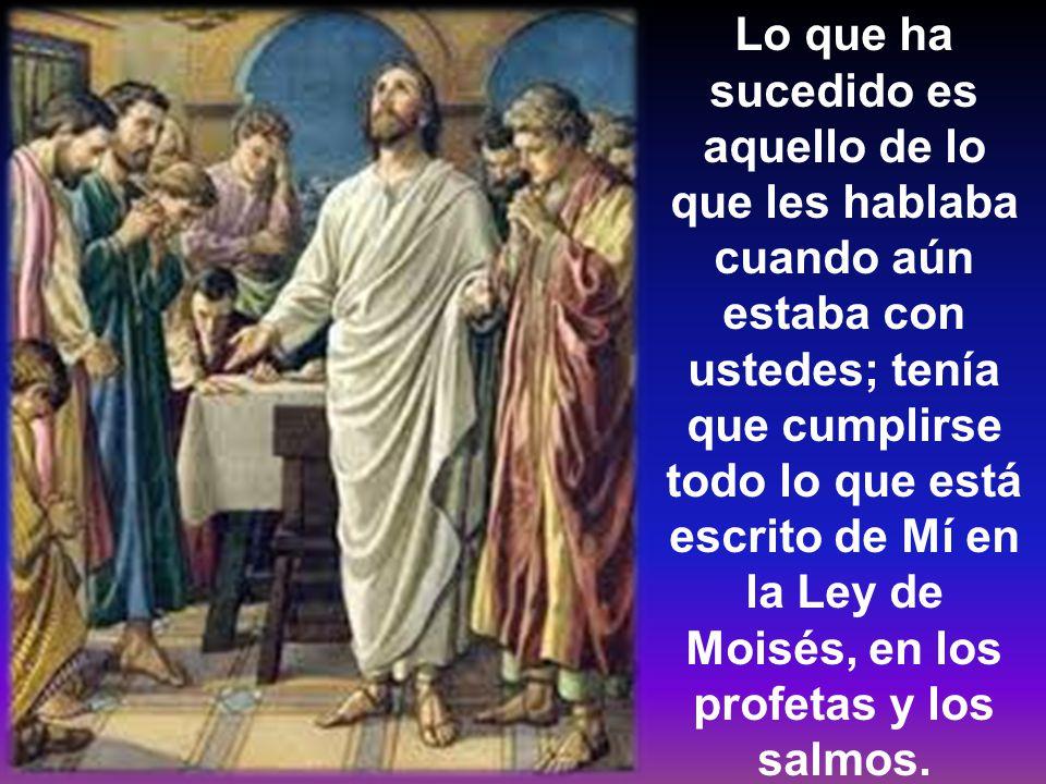 Lo que ha sucedido es aquello de lo que les hablaba cuando aún estaba con ustedes; tenía que cumplirse todo lo que está escrito de Mí en la Ley de Moisés, en los profetas y los salmos.