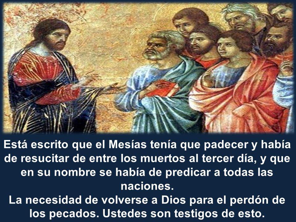 Está escrito que el Mesías tenía que padecer y había de resucitar de entre los muertos al tercer día, y que en su nombre se había de predicar a todas