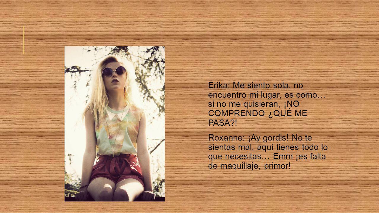 Erika: Me siento sola, no encuentro mi lugar, es como… si no me quisieran, ¡NO COMPRENDO ¿QUÉ ME PASA .