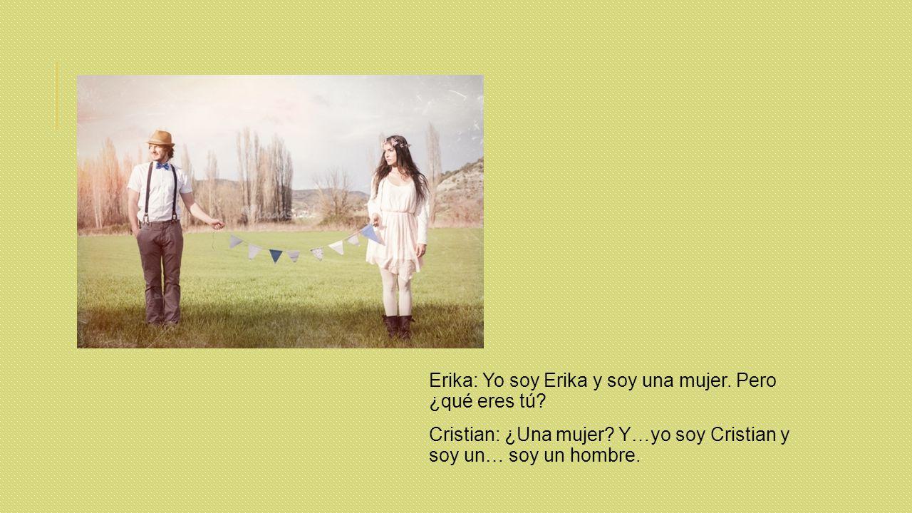Erika: Yo soy Erika y soy una mujer. Pero ¿qué eres tú.