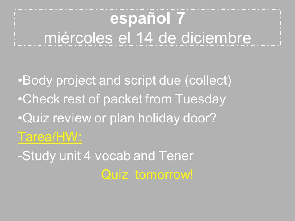 español 7 miércoles el 14 de diciembre Body project and script due (collect) Check rest of packet from Tuesday Quiz review or plan holiday door.