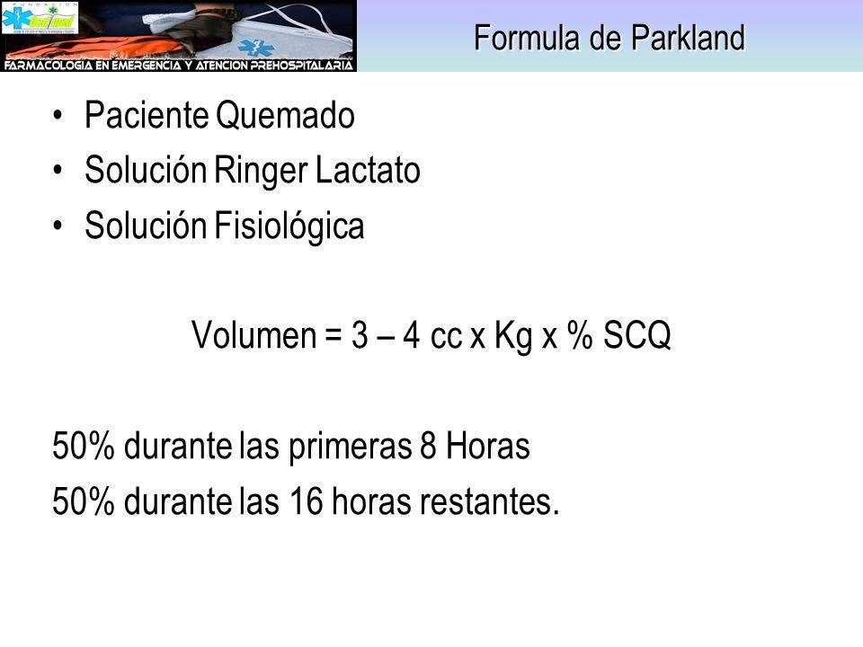 Formula de Parkland Paciente Quemado Solución Ringer Lactato Solución Fisiológica Volumen = 3 – 4 cc x Kg x % SCQ 50% durante las primeras 8 Horas 50%