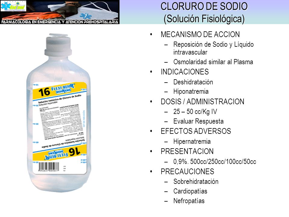 CLORURO DE SODIO (Solución Fisiológica) MECANISMO DE ACCION –Reposición de Sodio y Líquido intravascular –Osmolaridad similar al Plasma INDICACIONES –