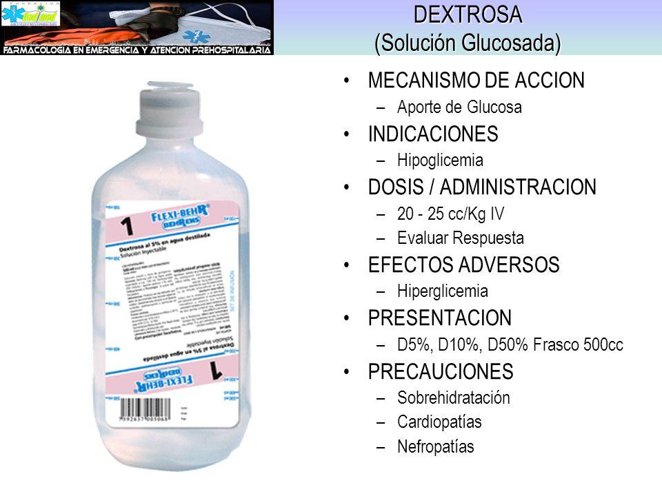 DEXTROSA (Solución Glucosada) MECANISMO DE ACCION –Aporte de Glucosa INDICACIONES –Hipoglicemia DOSIS / ADMINISTRACION –20 - 25 cc/Kg IV –Evaluar Resp