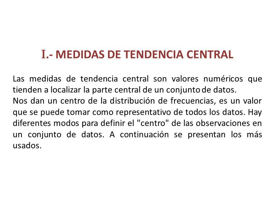 I.- MEDIDAS DE TENDENCIA CENTRAL Las medidas de tendencia central son valores numéricos que tienden a localizar la parte central de un conjunto de dat