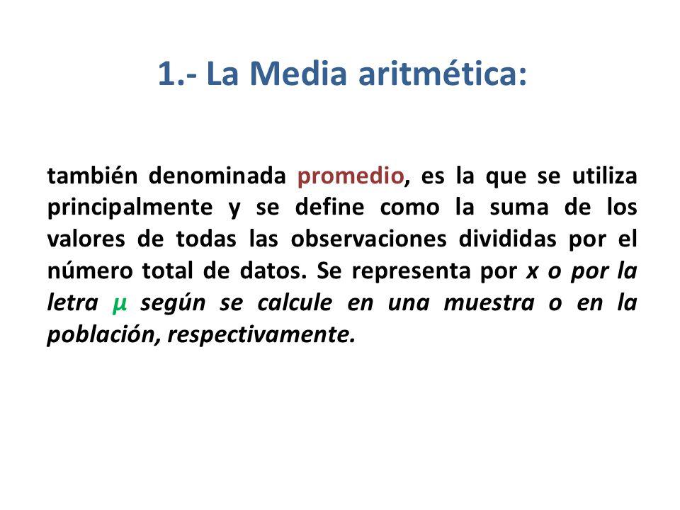 1.- La Media aritmética: también denominada promedio, es la que se utiliza principalmente y se define como la suma de los valores de todas las observa