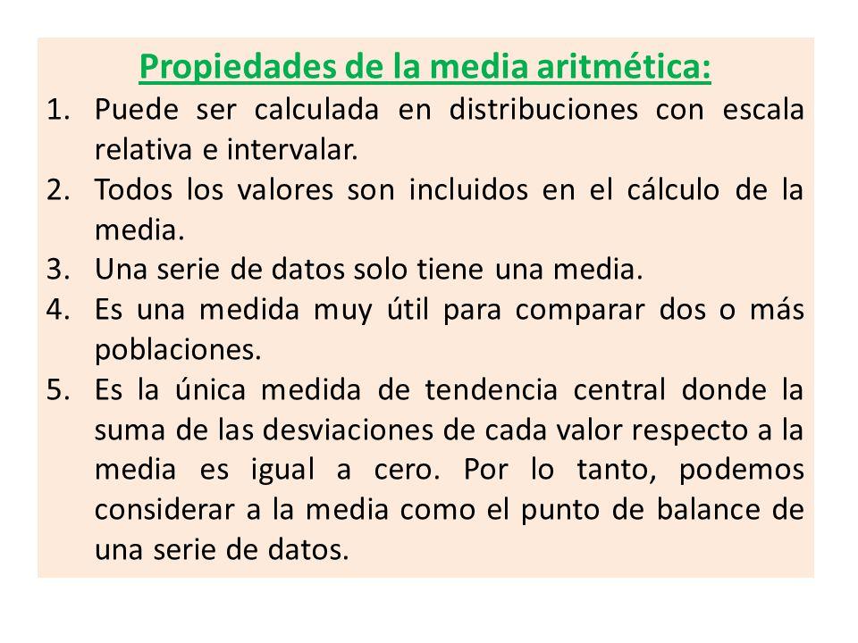 Propiedades de la media aritmética: 1.Puede ser calculada en distribuciones con escala relativa e intervalar. 2.Todos los valores son incluidos en el