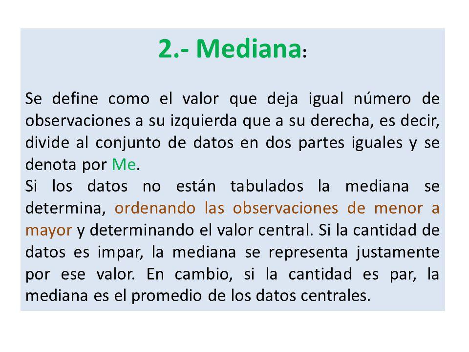 2.- Mediana : Se define como el valor que deja igual número de observaciones a su izquierda que a su derecha, es decir, divide al conjunto de datos en