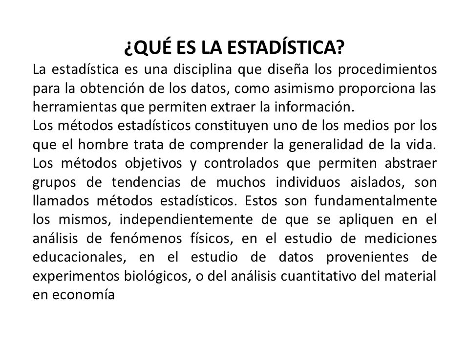 ¿QUÉ ES LA ESTADÍSTICA? La estadística es una disciplina que diseña los procedimientos para la obtención de los datos, como asimismo proporciona las h