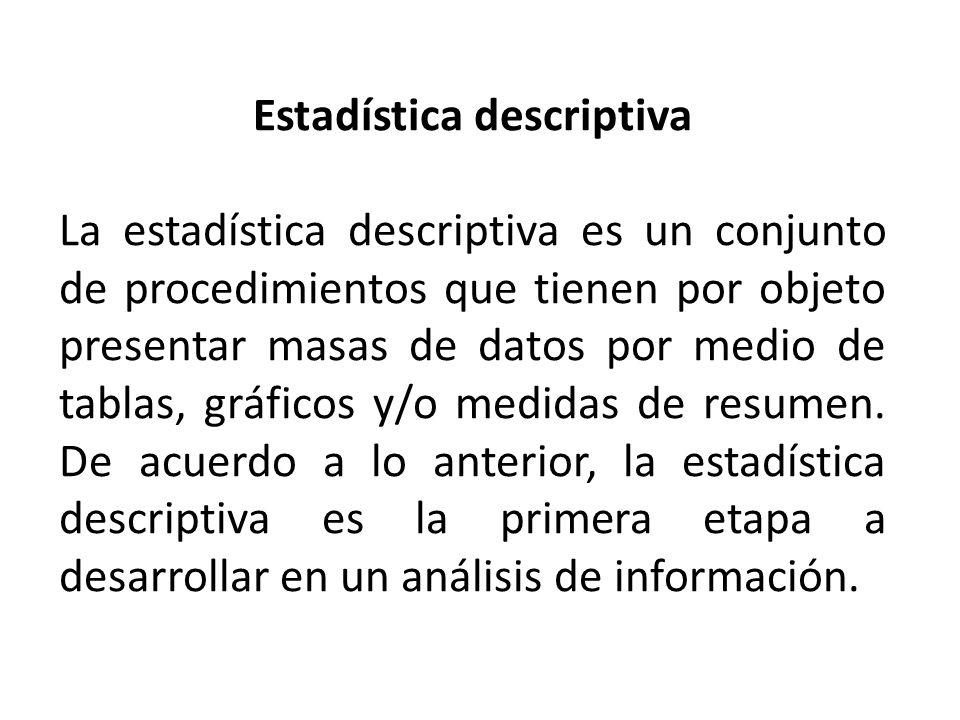 Estadística descriptiva La estadística descriptiva es un conjunto de procedimientos que tienen por objeto presentar masas de datos por medio de tablas