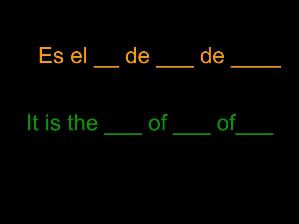 Es el __ de ___ de ____ It is the ___ of ___ of___
