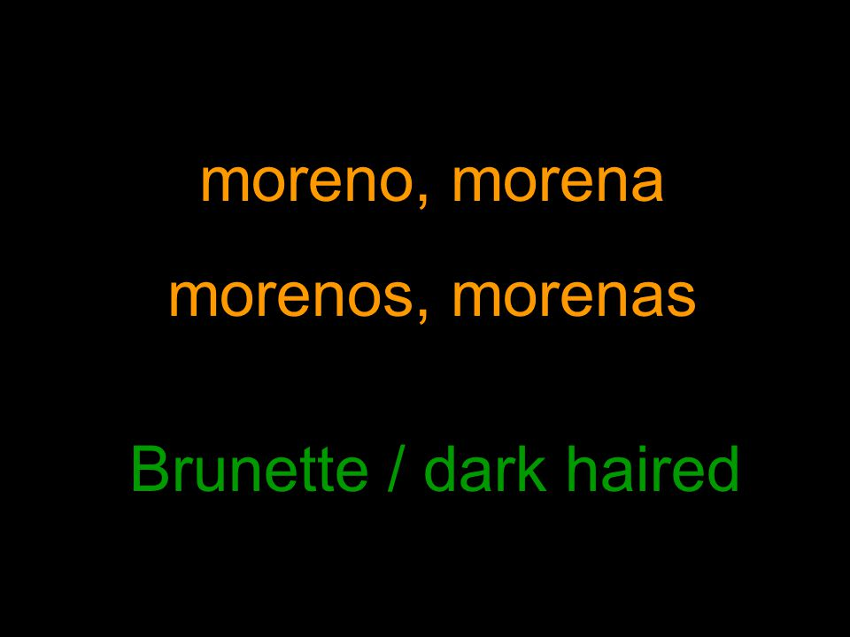 moreno, morena morenos, morenas Brunette / dark haired