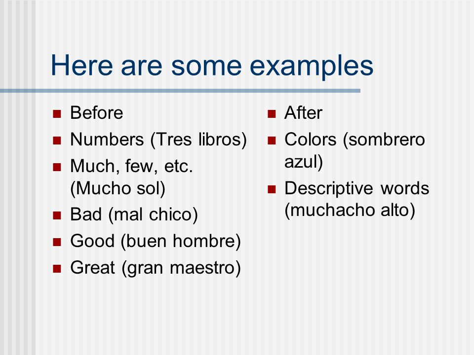 In Spanish some adjectives go in front of the noun But most go after the noun