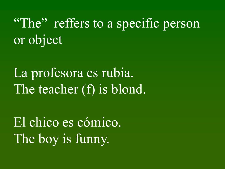 The reffers to a specific person or object La profesora es rubia.