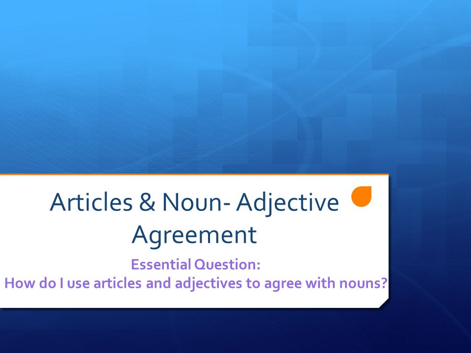 Articles & Noun- Adjective Agreement Essential Question: How do I use articles and adjectives to agree with nouns