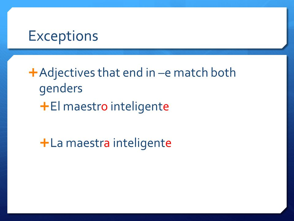 Exceptions  Adjectives that end in –e match both genders  El maestro inteligente  La maestra inteligente