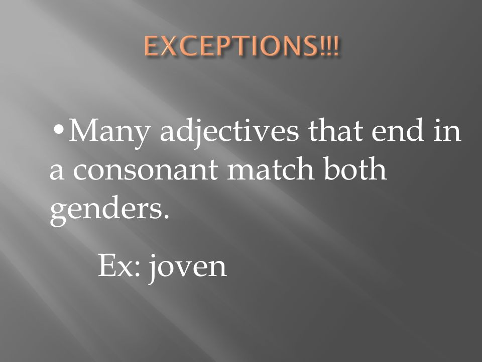Many adjectives that end in a consonant match both genders. Ex: joven