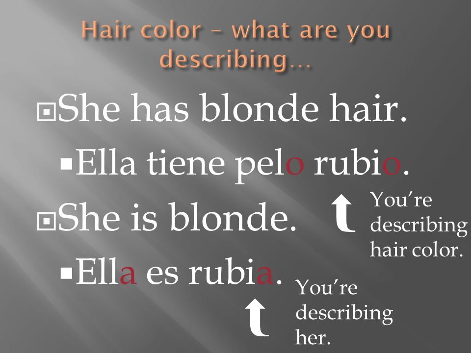  She has blonde hair.  Ella tiene pelo rubio.  She is blonde.