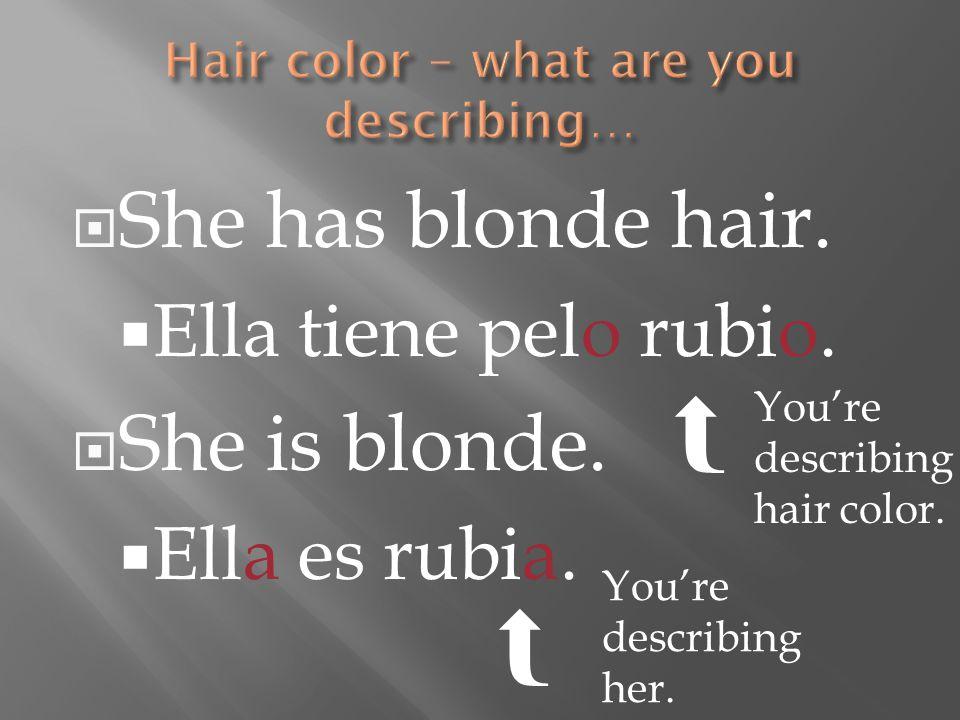 She has blonde hair.  Ella tiene pelo rubio.  She is blonde.