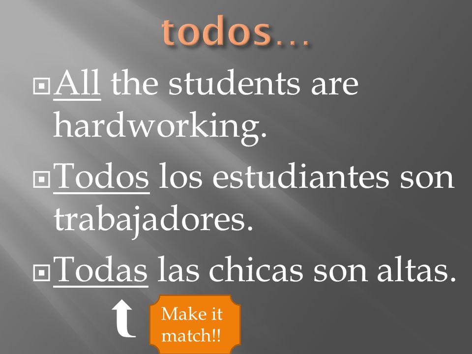  All the students are hardworking.  Todos los estudiantes son trabajadores.