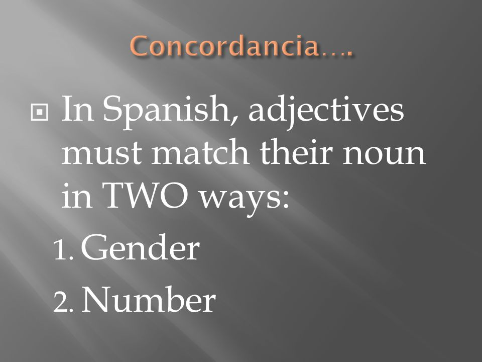  In Spanish, adjectives must match their noun in TWO ways: 1. Gender 2. Number