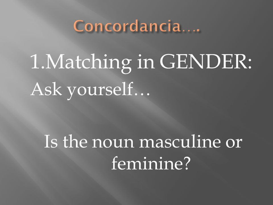 1.Matching in GENDER: Ask yourself… Is the noun masculine or feminine