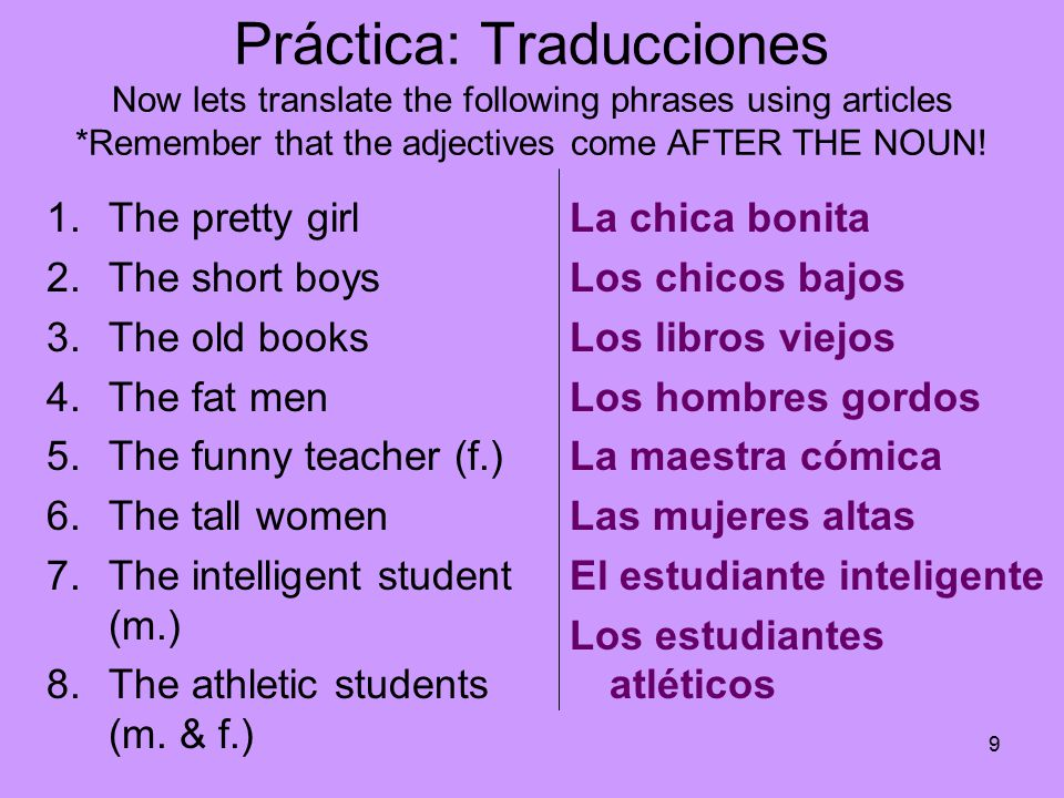 9 Práctica: Traducciones Now lets translate the following phrases using articles *Remember that the adjectives come AFTER THE NOUN.