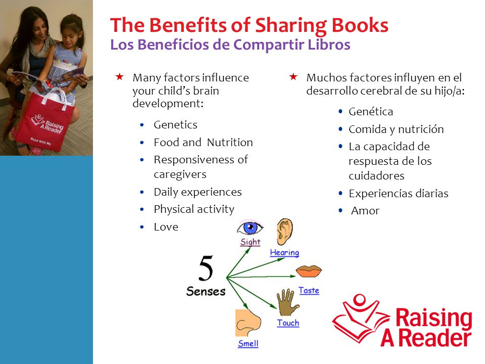 The Benefits of Sharing Books Los Beneficios de Compartir Libros  Many factors influence your child's brain development: Genetics Food and Nutrition Responsiveness of caregivers Daily experiences Physical activity Love  Muchos factores influyen en el desarrollo cerebral de su hijo/a: Genética Comida y nutrición La capacidad de respuesta de los cuidadores Experiencias diarias Amor