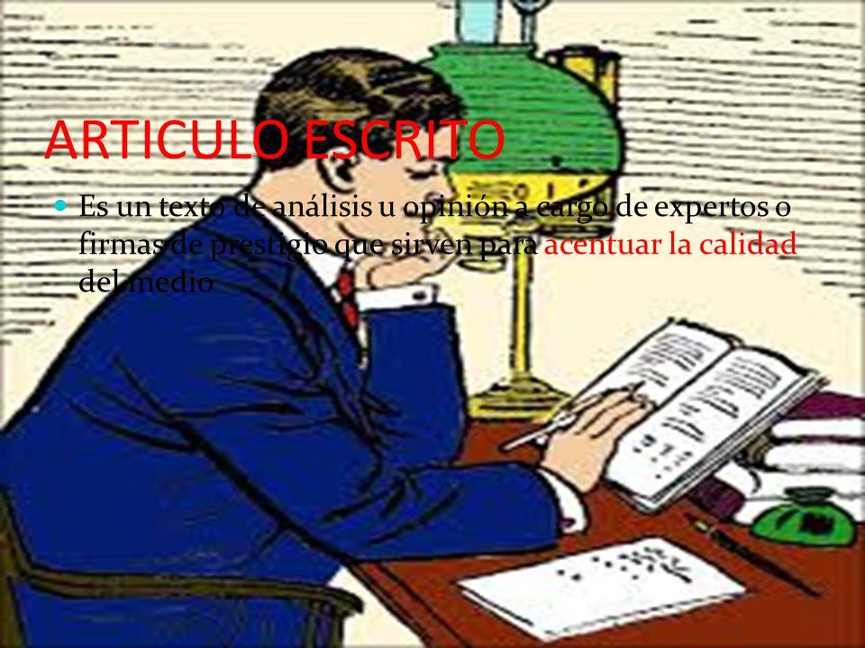 ARTICULO ESCRITO Es un texto de análisis u opinión a cargo de expertos o firmas de prestigio que sirven para acentuar la calidad del medio