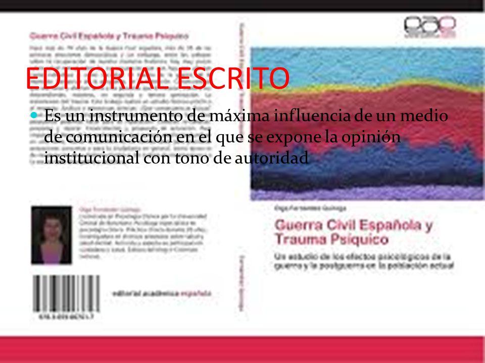 EDITORIAL ESCRITO Es un instrumento de máxima influencia de un medio de comunicación en el que se expone la opinión institucional con tono de autoridad
