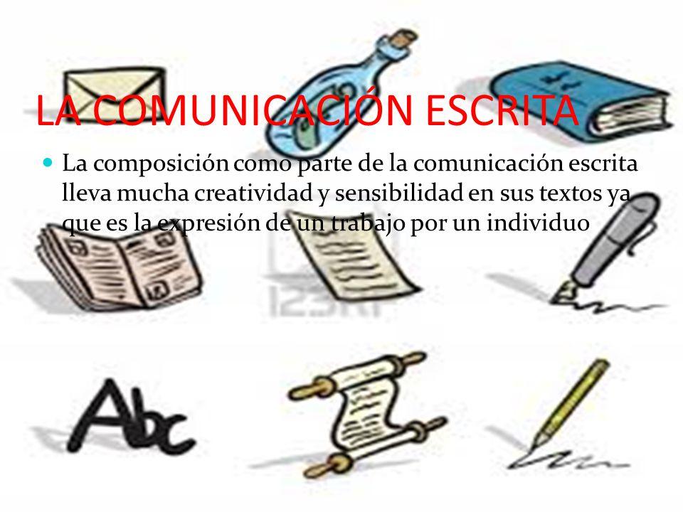LA COMUNICACIÓN ESCRITA La composición como parte de la comunicación escrita lleva mucha creatividad y sensibilidad en sus textos ya que es la expresión de un trabajo por un individuo