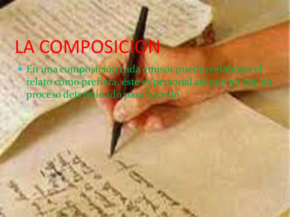 LA COMPOSICION En una composición cada emisor puede reelaborar el relato como prefiera, éste es personal así que no hay un proceso determinado para hacerlo