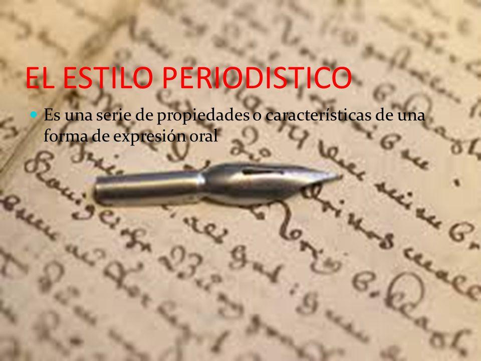 EL ESTILO PERIODISTICO Es una serie de propiedades o características de una forma de expresión oral