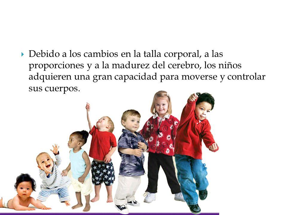  Debido a los cambios en la talla corporal, a las proporciones y a la madurez del cerebro, los niños adquieren una gran capacidad para moverse y cont