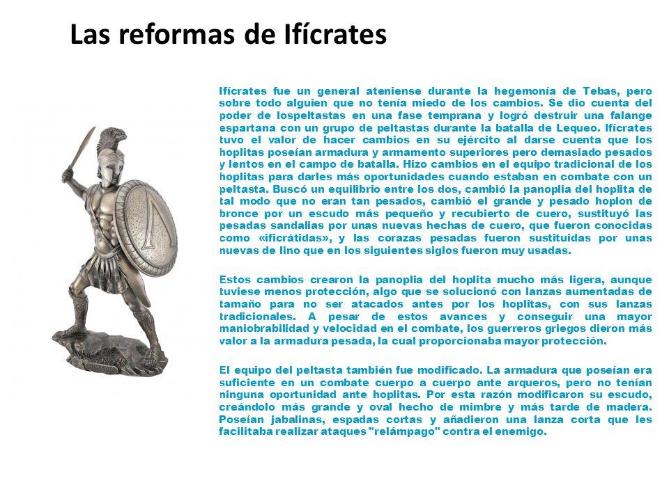 Las reformas de Ifícrates Ifícrates fue un general ateniense durante la hegemonía de Tebas, pero sobre todo alguien que no tenía miedo de los cambios.