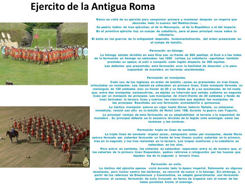 Ejercito de la Antigua Roma Roma se valió de su ejercito para conquistar primero y mantener después un imperio que abarcaba toda la cuenca del Mediterráneo.
