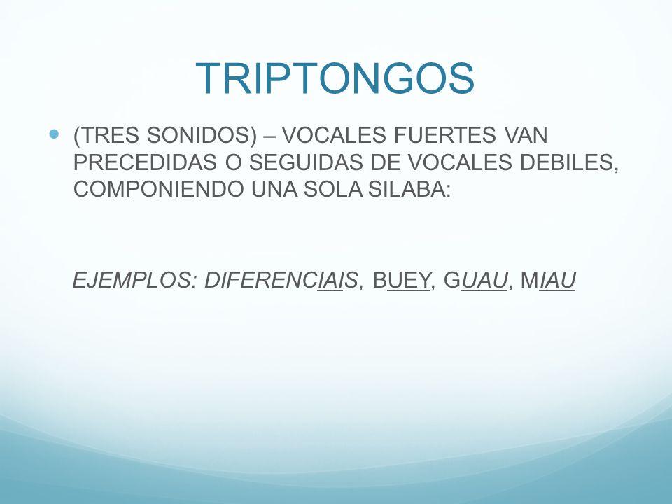 TRIPTONGOS (TRES SONIDOS) – VOCALES FUERTES VAN PRECEDIDAS O SEGUIDAS DE VOCALES DEBILES, COMPONIENDO UNA SOLA SILABA: EJEMPLOS: DIFERENCIAIS, BUEY, GUAU, MIAU