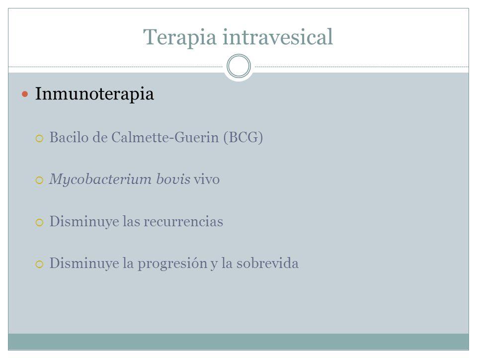 Terapia intravesical Inmunoterapia  Bacilo de Calmette-Guerin (BCG)  Mycobacterium bovis vivo  Disminuye las recurrencias  Disminuye la progresión