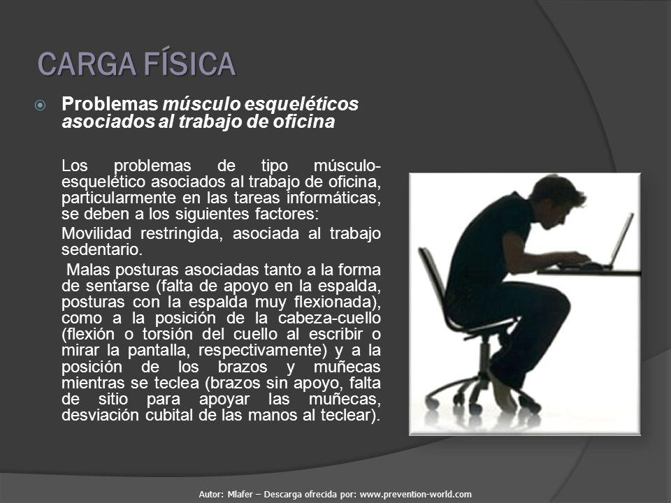CARGA FÍSICA  Problemas músculo esqueléticos asociados al trabajo de oficina Los problemas de tipo músculo- esquelético asociados al trabajo de oficina, particularmente en las tareas informáticas, se deben a los siguientes factores: Movilidad restringida, asociada al trabajo sedentario.